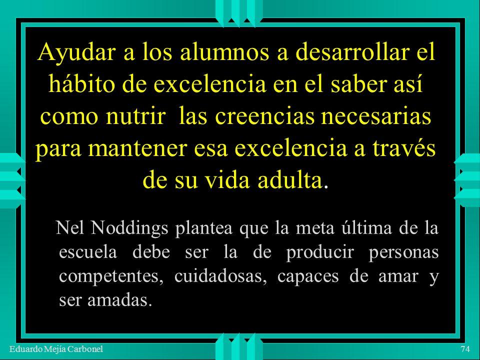 Eduardo Mejía Carbonel74 Ayudar a los alumnos a desarrollar el hábito de excelencia en el saber así como nutrir las creencias necesarias para mantener esa excelencia a través de su vida adulta.