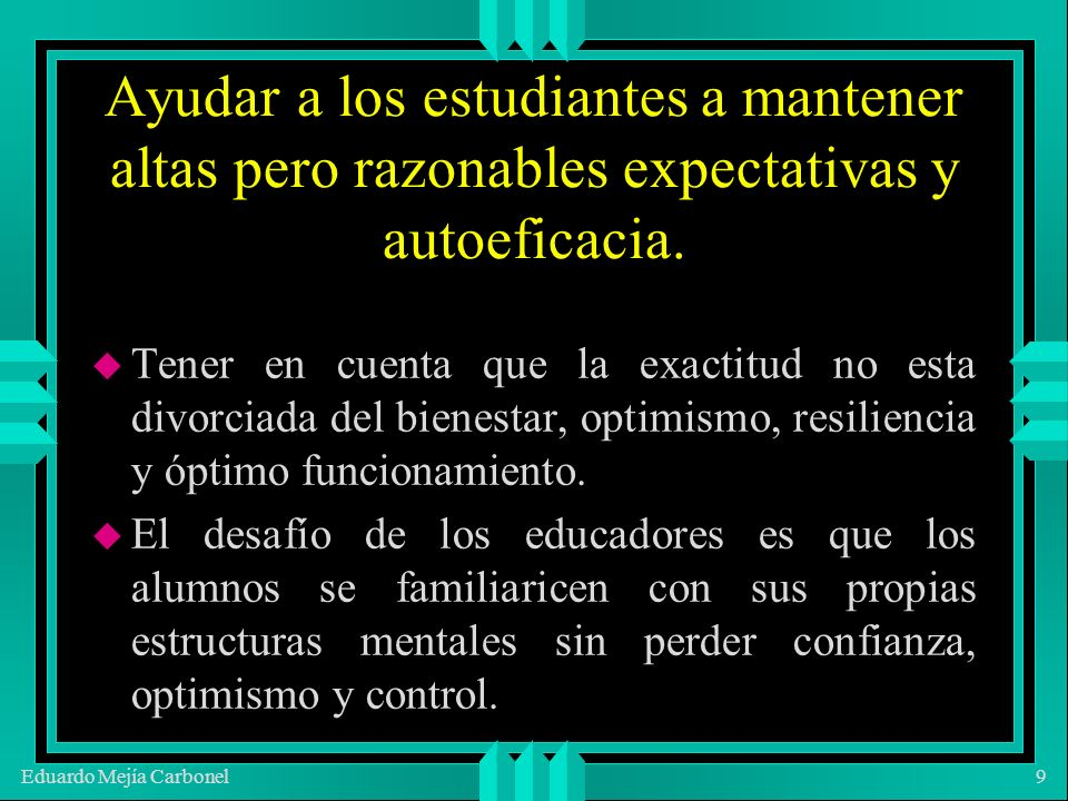 Eduardo Mejía Carbonel9 Ayudar a los estudiantes a mantener altas pero razonables expectativas y autoeficacia.