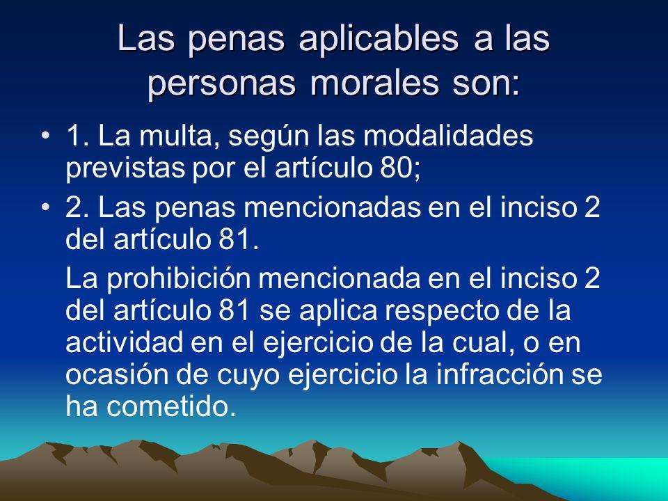 Las penas aplicables a las personas morales son: 1. La multa, según las modalidades previstas por el artículo 80; 2. Las penas mencionadas en el incis