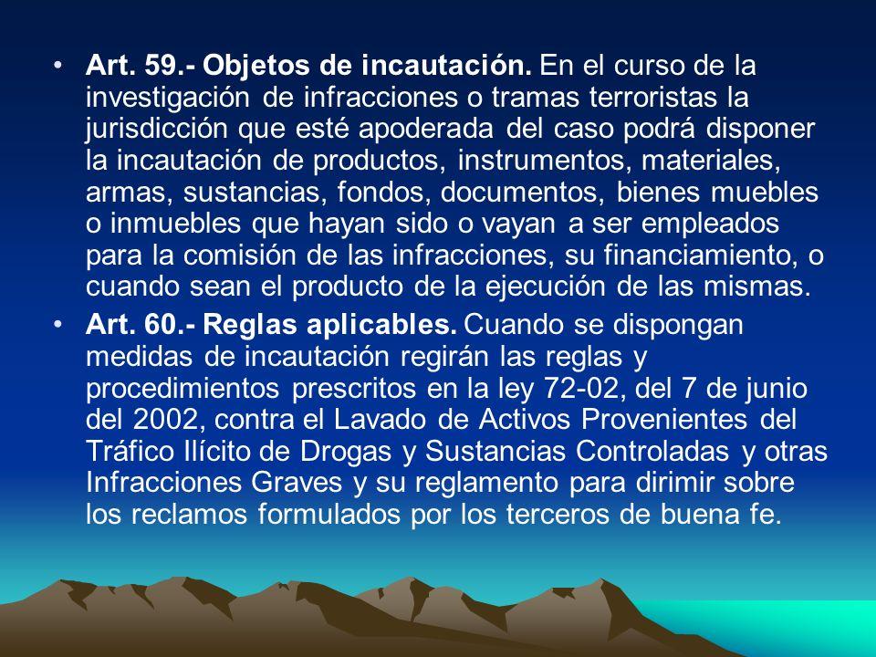 Art. 59.- Objetos de incautación. En el curso de la investigación de infracciones o tramas terroristas la jurisdicción que esté apoderada del caso pod