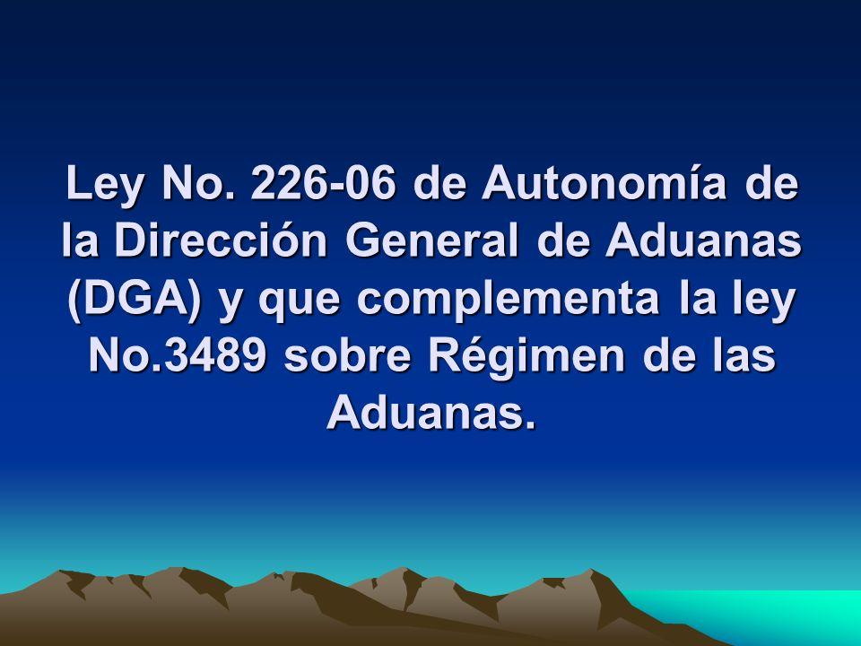 Ley No. 226-06 de Autonomía de la Dirección General de Aduanas (DGA) y que complementa la ley No.3489 sobre Régimen de las Aduanas.