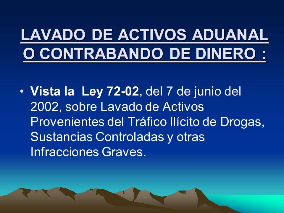 LAVADO DE ACTIVOS ADUANAL O CONTRABANDO DE DINERO : Vista la Ley 72-02, del 7 de junio del 2002, sobre Lavado de Activos Provenientes del Tráfico Ilíc