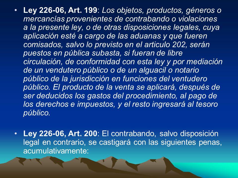 Ley 226-06, Art. 199: Los objetos, productos, géneros o mercancías provenientes de contrabando o violaciones a la presente ley, o de otras disposicion