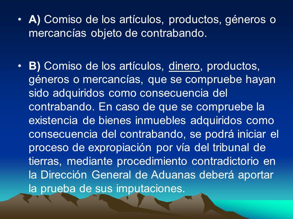 A) Comiso de los artículos, productos, géneros o mercancías objeto de contrabando. B) Comiso de los artículos, dinero, productos, géneros o mercancías