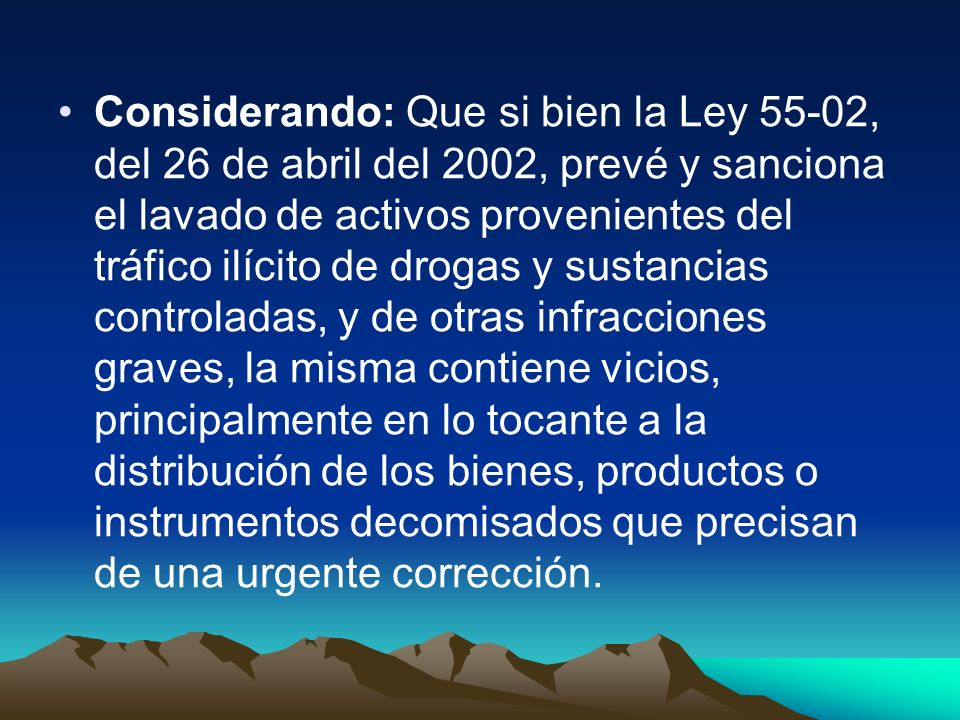 Considerando: Que si bien la Ley 55-02, del 26 de abril del 2002, prevé y sanciona el lavado de activos provenientes del tráfico ilícito de drogas y s