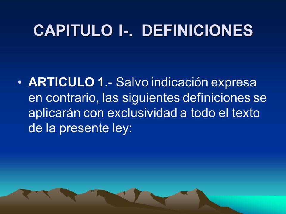 CAPITULO I-. DEFINICIONES CAPITULO I-. DEFINICIONES ARTICULO 1.- Salvo indicación expresa en contrario, las siguientes definiciones se aplicarán con e