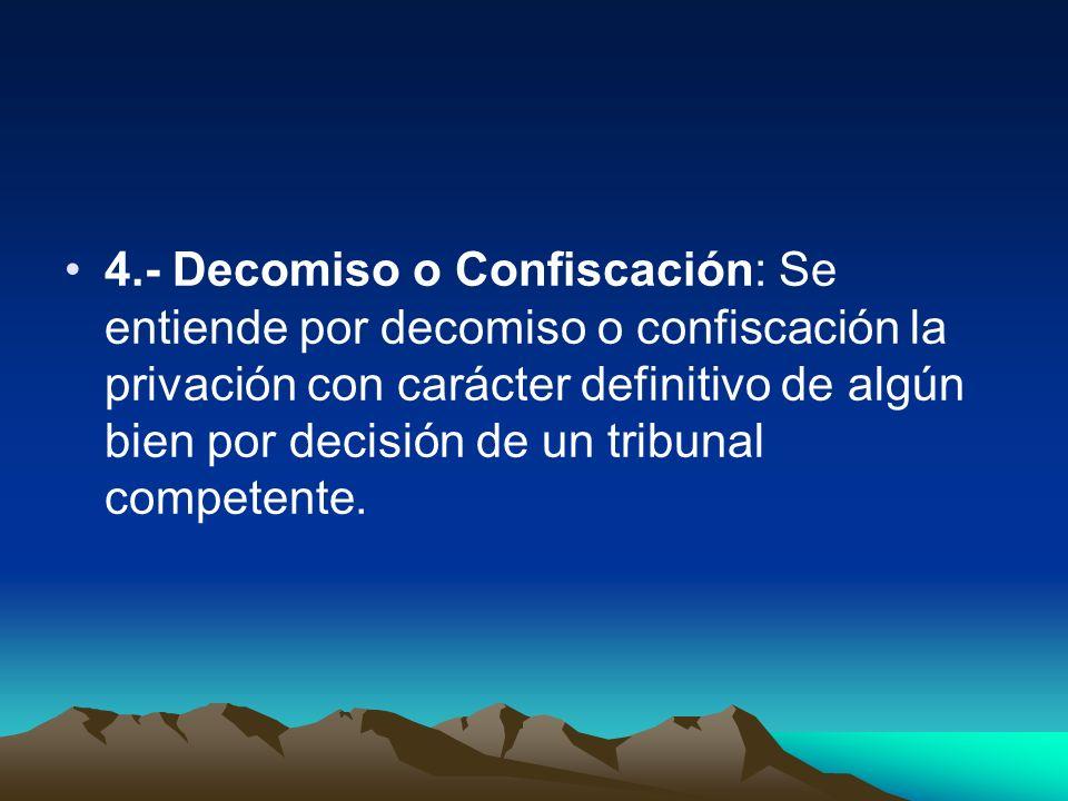 4.- Decomiso o Confiscación: Se entiende por decomiso o confiscación la privación con carácter definitivo de algún bien por decisión de un tribunal co