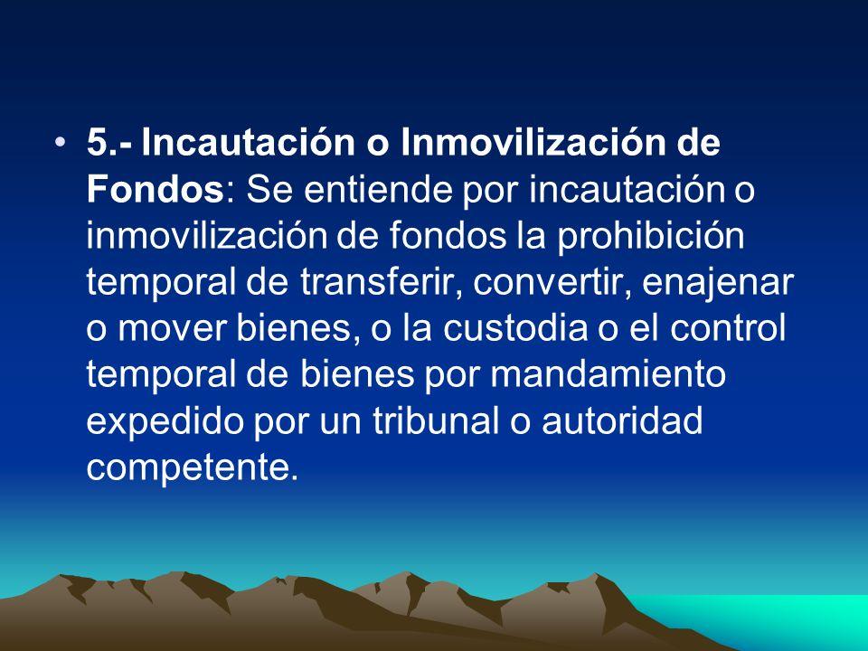 5.- Incautación o Inmovilización de Fondos: Se entiende por incautación o inmovilización de fondos la prohibición temporal de transferir, convertir, e