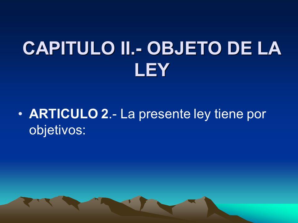 CAPITULO II.- OBJETO DE LA LEY ARTICULO 2.- La presente ley tiene por objetivos: