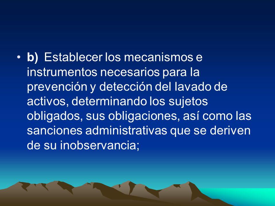 b)Establecer los mecanismos e instrumentos necesarios para la prevención y detección del lavado de activos, determinando los sujetos obligados, sus ob