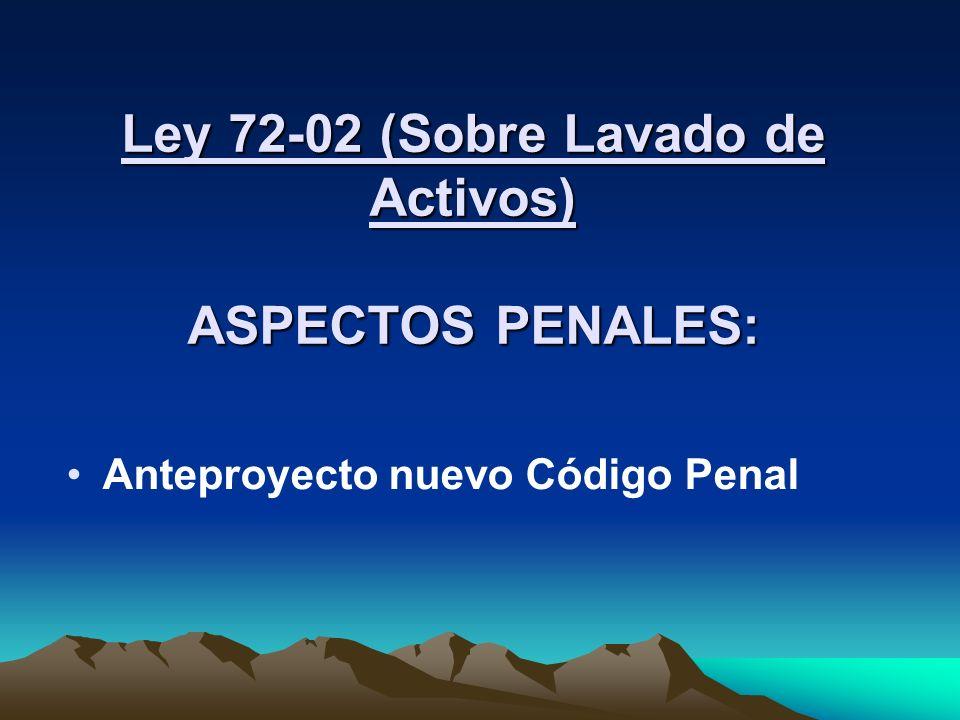 Ley 72-02 (Sobre Lavado de Activos) ASPECTOS PENALES: Anteproyecto nuevo Código Penal