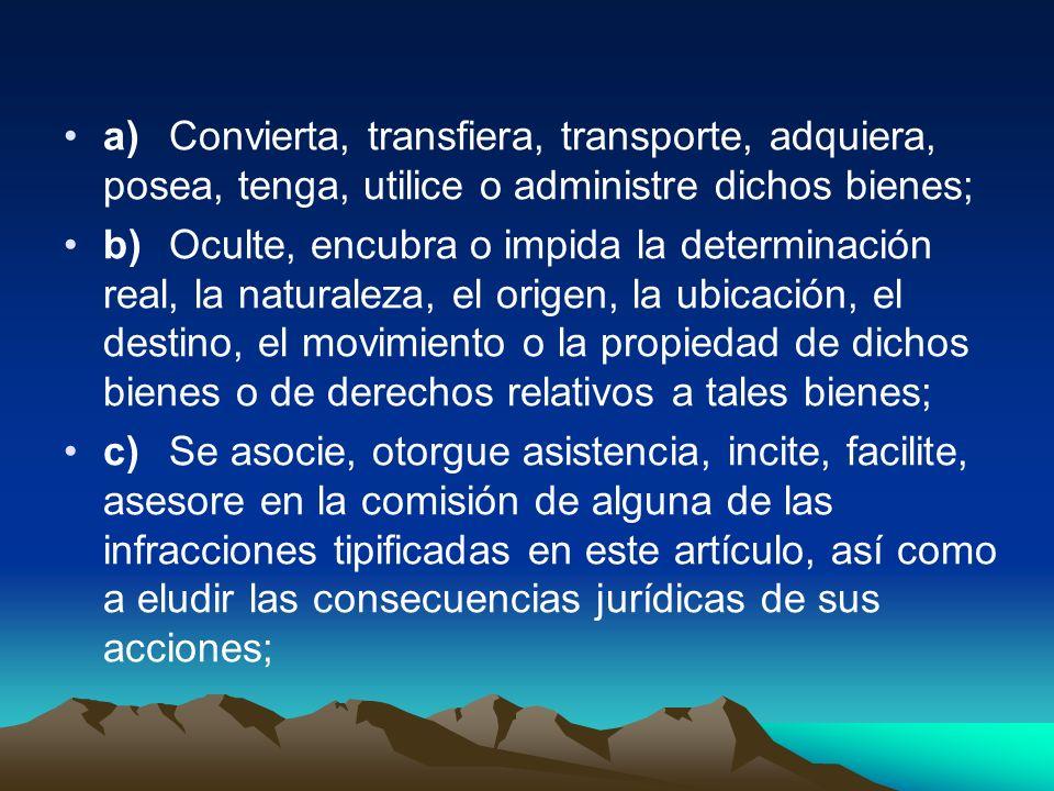 a)Convierta, transfiera, transporte, adquiera, posea, tenga, utilice o administre dichos bienes; b)Oculte, encubra o impida la determinación real, la