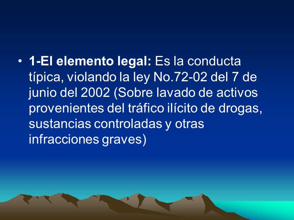 1-El elemento legal: Es la conducta típica, violando la ley No.72-02 del 7 de junio del 2002 (Sobre lavado de activos provenientes del tráfico ilícito