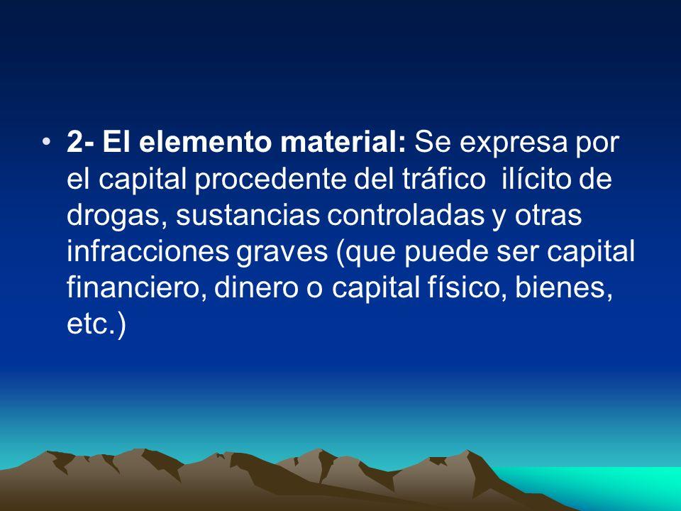 2- El elemento material: Se expresa por el capital procedente del tráfico ilícito de drogas, sustancias controladas y otras infracciones graves (que p