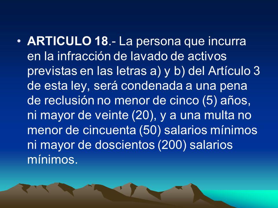 ARTICULO 18.- La persona que incurra en la infracción de lavado de activos previstas en las letras a) y b) del Artículo 3 de esta ley, será condenada
