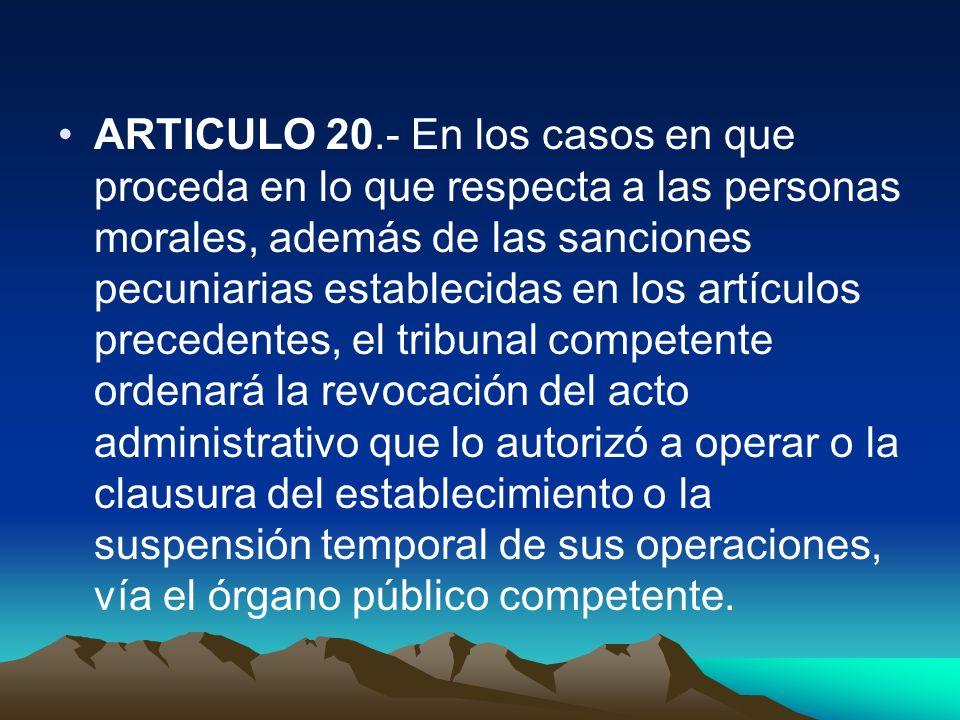 ARTICULO 20.- En los casos en que proceda en lo que respecta a las personas morales, además de las sanciones pecuniarias establecidas en los artículos