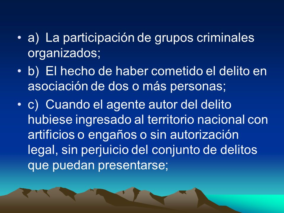 a)La participación de grupos criminales organizados; b)El hecho de haber cometido el delito en asociación de dos o más personas; c)Cuando el agente au