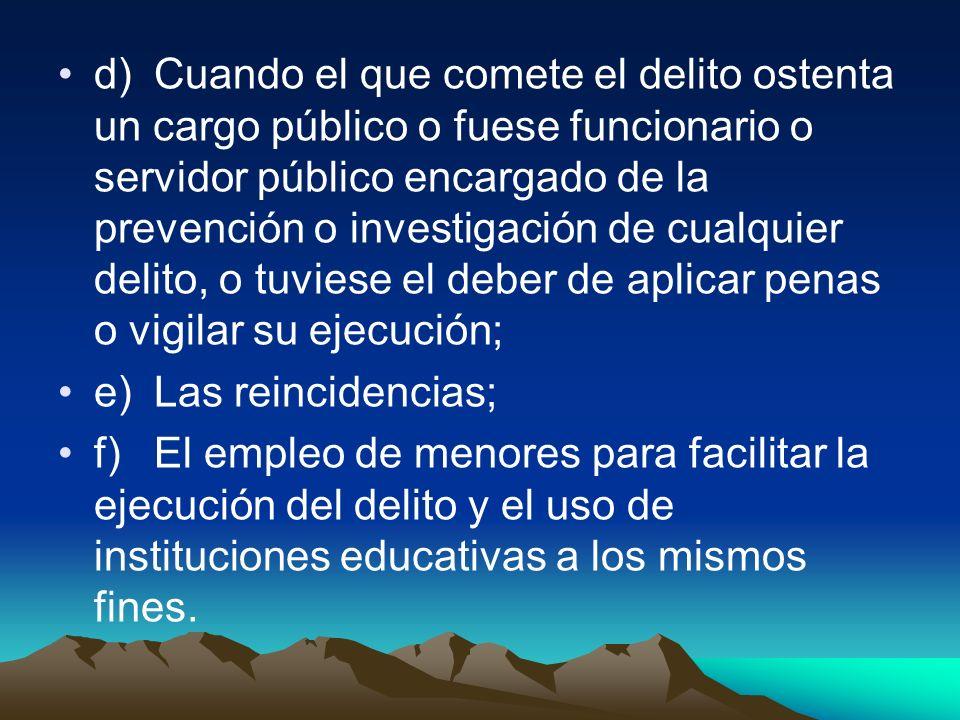 d)Cuando el que comete el delito ostenta un cargo público o fuese funcionario o servidor público encargado de la prevención o investigación de cualqui