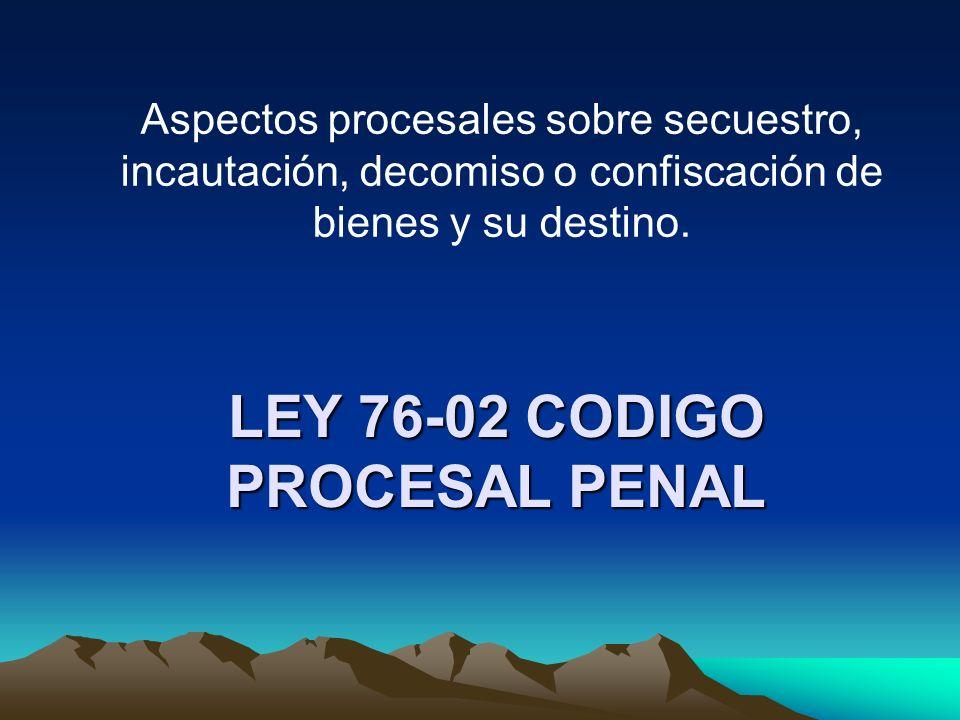 LEY 76-02 CODIGO PROCESAL PENAL Aspectos procesales sobre secuestro, incautación, decomiso o confiscación de bienes y su destino.