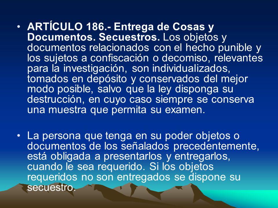 ARTÍCULO 186.- Entrega de Cosas y Documentos. Secuestros. Los objetos y documentos relacionados con el hecho punible y los sujetos a confiscación o de