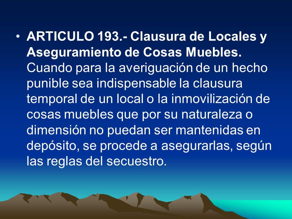 ARTICULO 193.- Clausura de Locales y Aseguramiento de Cosas Muebles. Cuando para la averiguación de un hecho punible sea indispensable la clausura tem