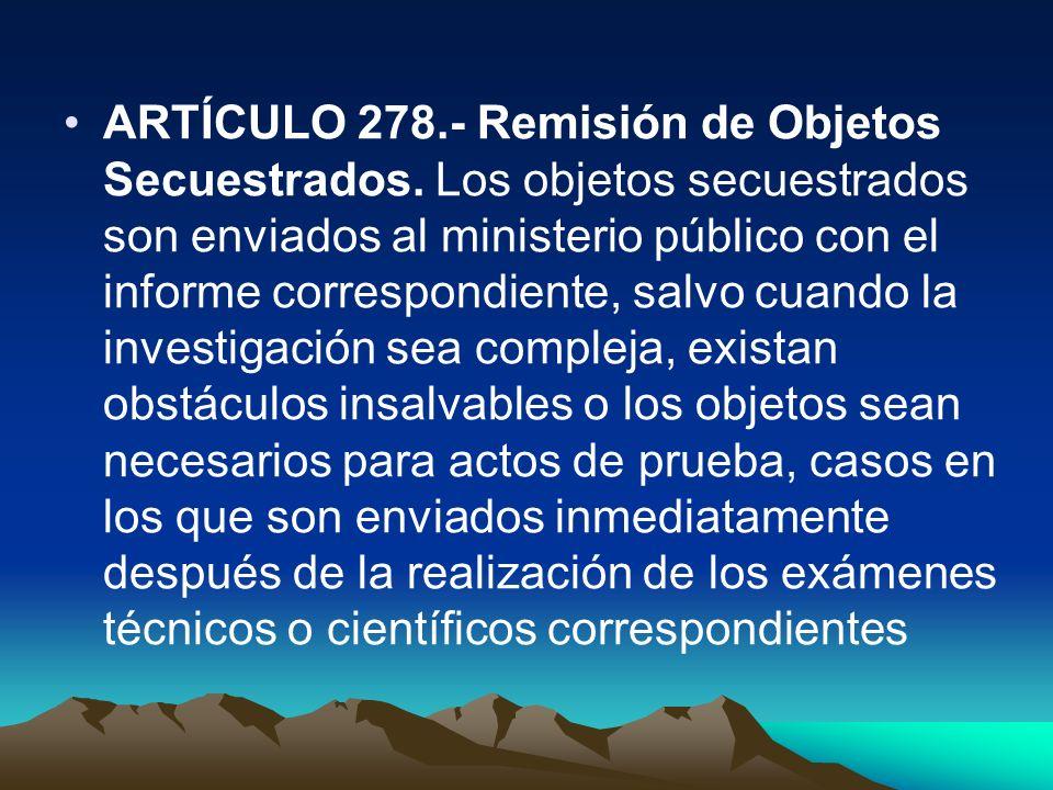 ARTÍCULO 278.- Remisión de Objetos Secuestrados. Los objetos secuestrados son enviados al ministerio público con el informe correspondiente, salvo cua