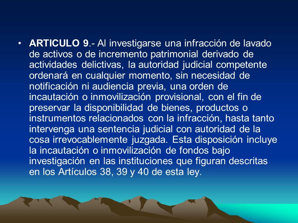ARTICULO 9.- Al investigarse una infracción de lavado de activos o de incremento patrimonial derivado de actividades delictivas, la autoridad judicial