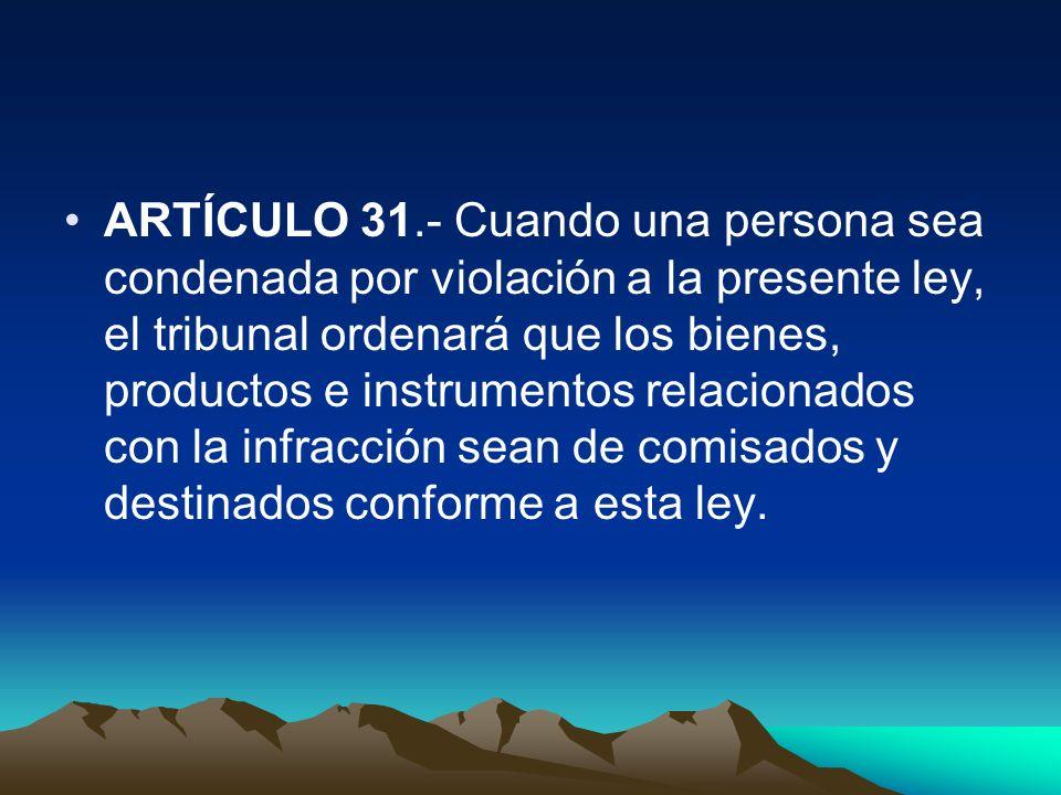 ARTÍCULO 31.- Cuando una persona sea condenada por violación a la presente ley, el tribunal ordenará que los bienes, productos e instrumentos relacion