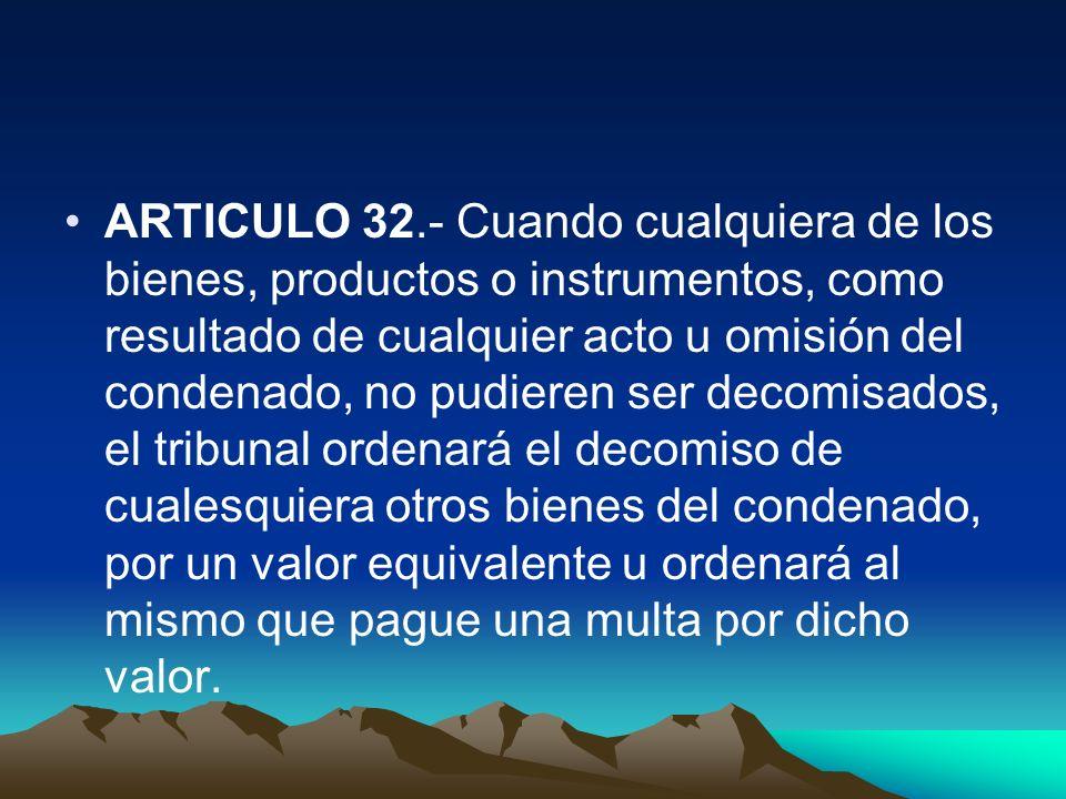 ARTICULO 32.- Cuando cualquiera de los bienes, productos o instrumentos, como resultado de cualquier acto u omisión del condenado, no pudieren ser dec