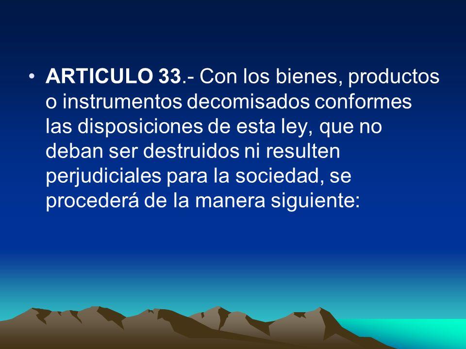 ARTICULO 33.- Con los bienes, productos o instrumentos decomisados conformes las disposiciones de esta ley, que no deban ser destruidos ni resulten pe