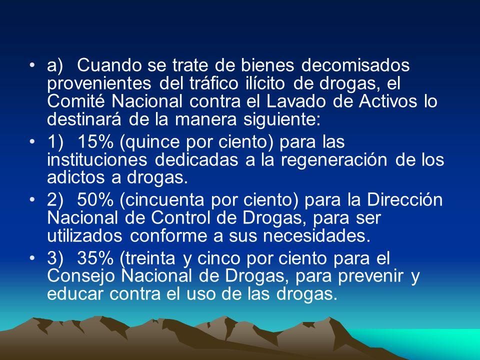 a)Cuando se trate de bienes decomisados provenientes del tráfico ilícito de drogas, el Comité Nacional contra el Lavado de Activos lo destinará de la