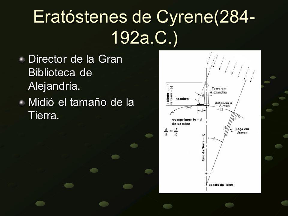 Eratóstenes de Cyrene(284- 192a.C.) Director de la Gran Biblioteca de Alejandría. Midió el tamaño de la Tierra.