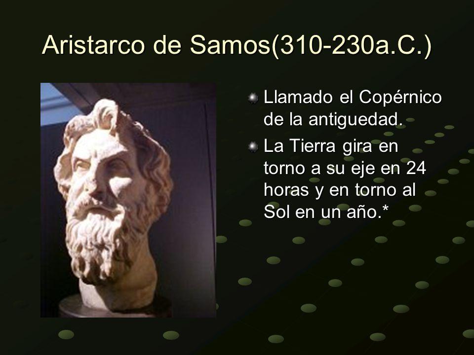 Aristarco de Samos(310-230a.C.) Llamado el Copérnico de la antiguedad. La Tierra gira en torno a su eje en 24 horas y en torno al Sol en un año.*