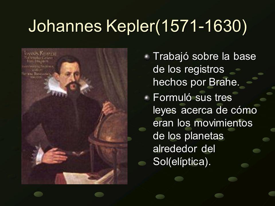 Johannes Kepler(1571-1630) Trabajó sobre la base de los registros hechos por Brahe. Formuló sus tres leyes acerca de cómo eran los movimientos de los