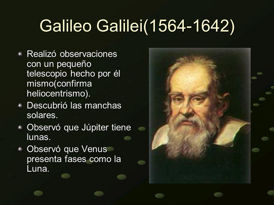 Galileo Galilei(1564-1642) Realizó observaciones con un pequeño telescopio hecho por él mismo(confirma heliocentrismo). Descubrió las manchas solares.