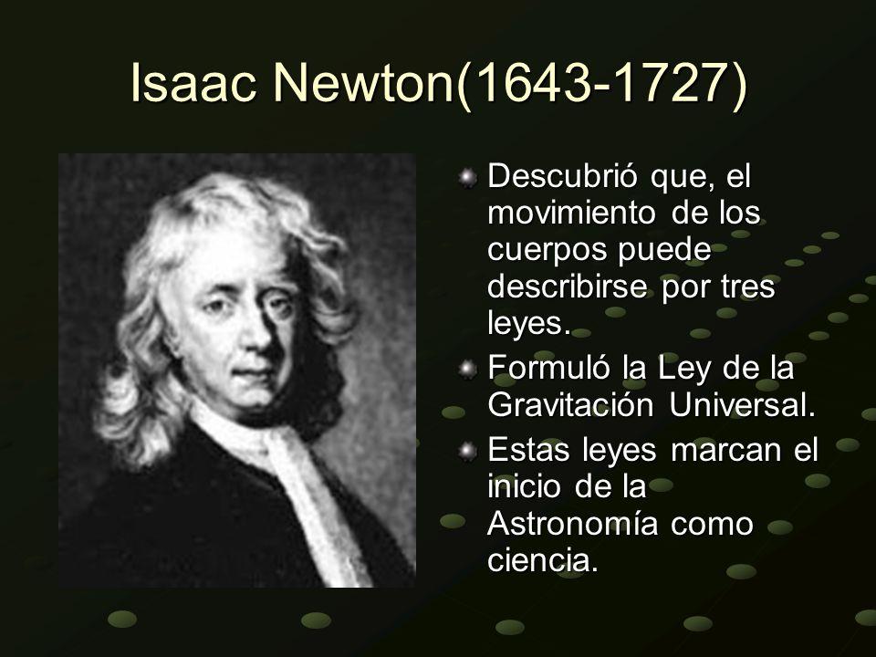 Isaac Newton(1643-1727) Descubrió que, el movimiento de los cuerpos puede describirse por tres leyes. Formuló la Ley de la Gravitación Universal. Esta