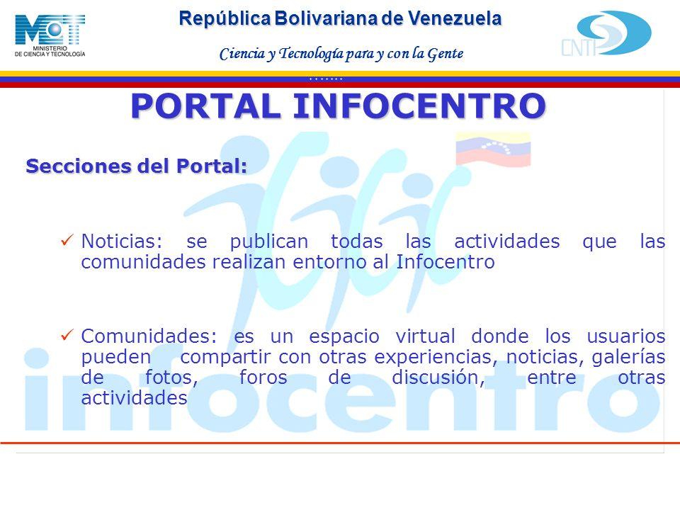 Haga clic para modificar el estilo de texto del patrón Segundo nivel Tercer nivel Cuarto nivel Quinto nivel * * * * * * * República Bolivariana de Venezuela Ciencia y Tecnología para y con la Gente Secciones del Portal: Noticias: se publican todas las actividades que las comunidades realizan entorno al Infocentro Comunidades: es un espacio virtual donde los usuarios pueden compartir con otras experiencias, noticias, galerías de fotos, foros de discusión, entre otras actividades PORTAL INFOCENTRO