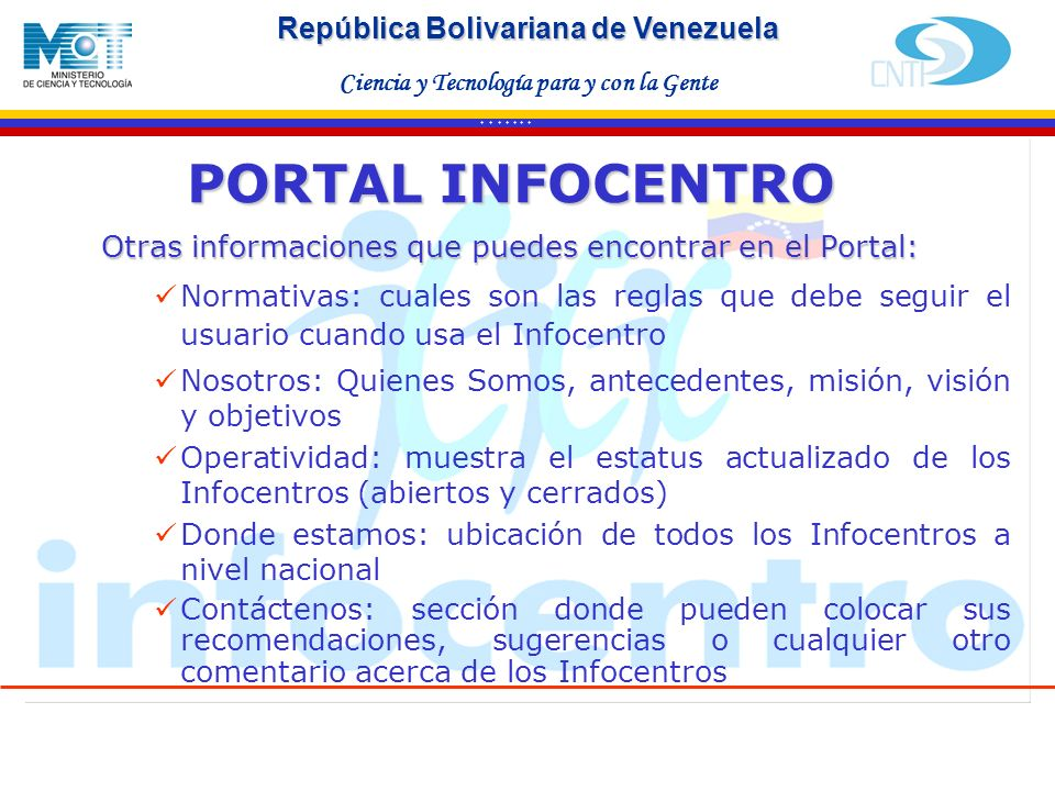 Haga clic para modificar el estilo de texto del patrón Segundo nivel Tercer nivel Cuarto nivel Quinto nivel * * * * * * * República Bolivariana de Venezuela Ciencia y Tecnología para y con la Gente Otras informaciones que puedes encontrar en el Portal: Normativas: cuales son las reglas que debe seguir el usuario cuando usa el Infocentro Nosotros: Quienes Somos, antecedentes, misión, visión y objetivos Operatividad: muestra el estatus actualizado de los Infocentros (abiertos y cerrados) Donde estamos: ubicación de todos los Infocentros a nivel nacional Contáctenos: sección donde pueden colocar sus recomendaciones, sugerencias o cualquier otro comentario acerca de los Infocentros PORTAL INFOCENTRO
