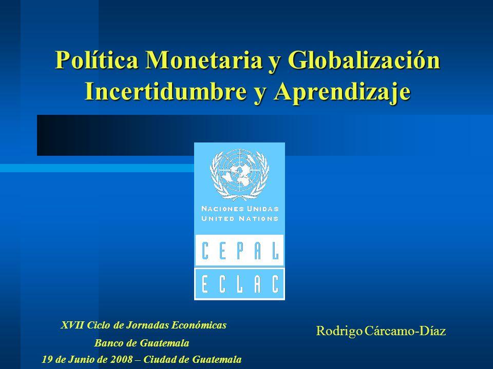 Política Monetaria y Globalización Incertidumbre y Aprendizaje XVII Ciclo de Jornadas Económicas Banco de Guatemala 19 de Junio de 2008 – Ciudad de Gu