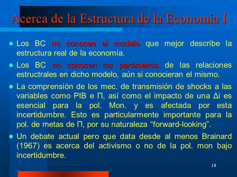 18 Acerca de la Estructura de la Economía I no conocen el modelo Los BC no conocen el modelo que mejor describe la estructura real de la economía. no