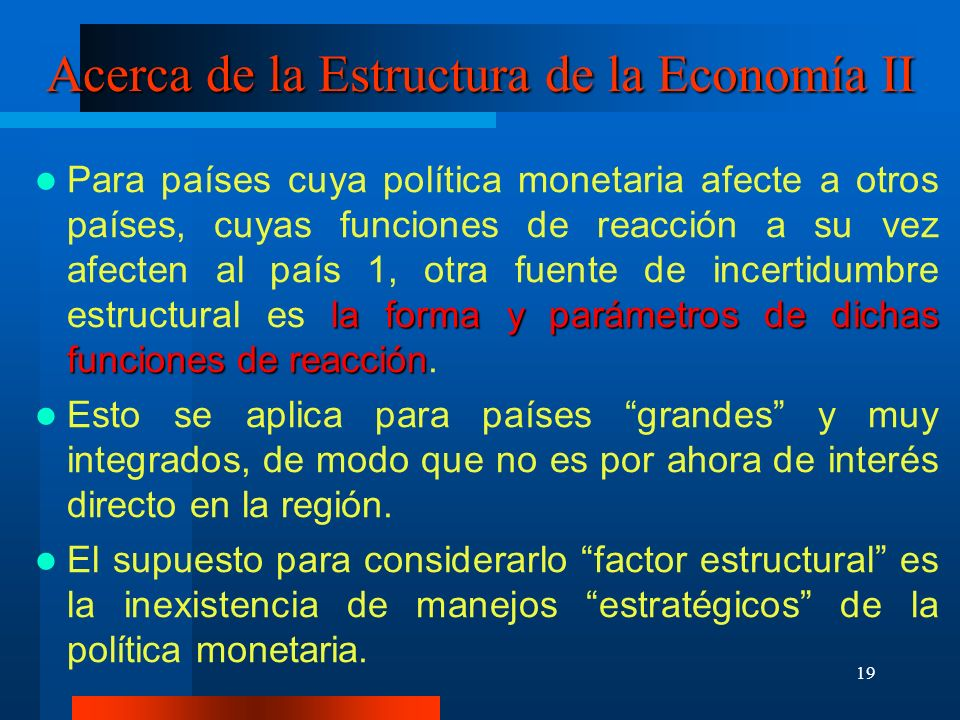 19 Acerca de la Estructura de la Economía II la forma y parámetros de dichas funciones de reacción Para países cuya política monetaria afecte a otros