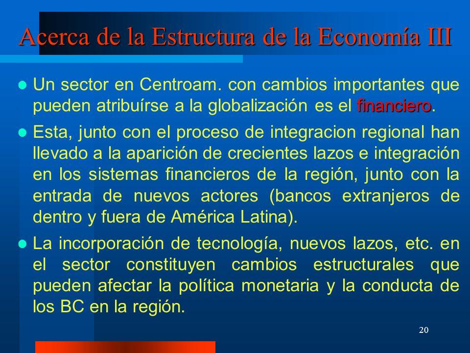 20 Acerca de la Estructura de la Economía III financiero Un sector en Centroam. con cambios importantes que pueden atribuírse a la globalización es el