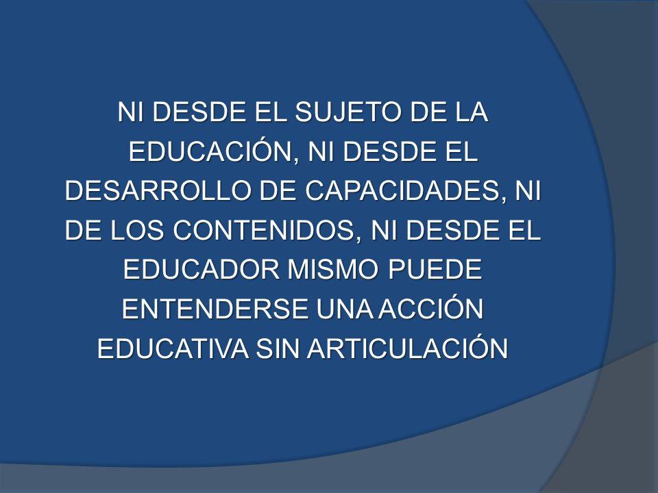 NI DESDE EL SUJETO DE LA EDUCACIÓN, NI DESDE EL DESARROLLO DE CAPACIDADES, NI DE LOS CONTENIDOS, NI DESDE EL EDUCADOR MISMO PUEDE ENTENDERSE UNA ACCIÓ