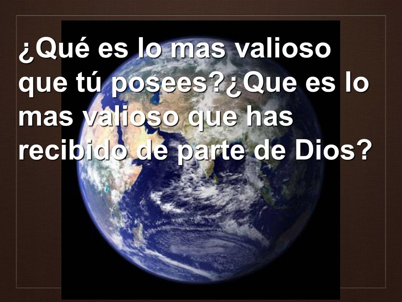 ¿Qué es lo mas valioso que tú posees?¿Que es lo mas valioso que has recibido de parte de Dios?