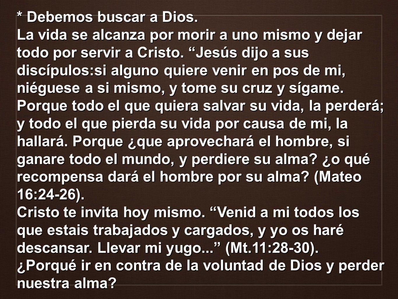 * Debemos buscar a Dios. La vida se alcanza por morir a uno mismo y dejar todo por servir a Cristo. Jesús dijo a sus discípulos:si alguno quiere venir