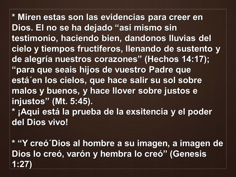 * Miren estas son las evidencias para creer en Dios. El no se ha dejado asi mismo sin testimonio, haciendo bien, dandonos lluvias del cielo y tiempos