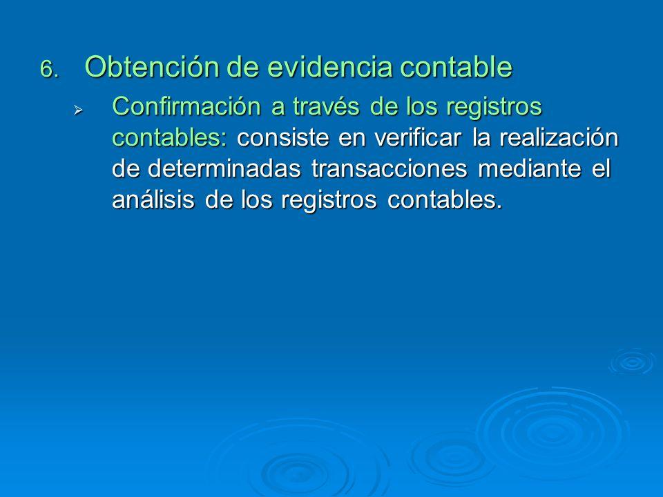 6. Obtención de evidencia contable Confirmación a través de los registros contables: consiste en verificar la realización de determinadas transaccione