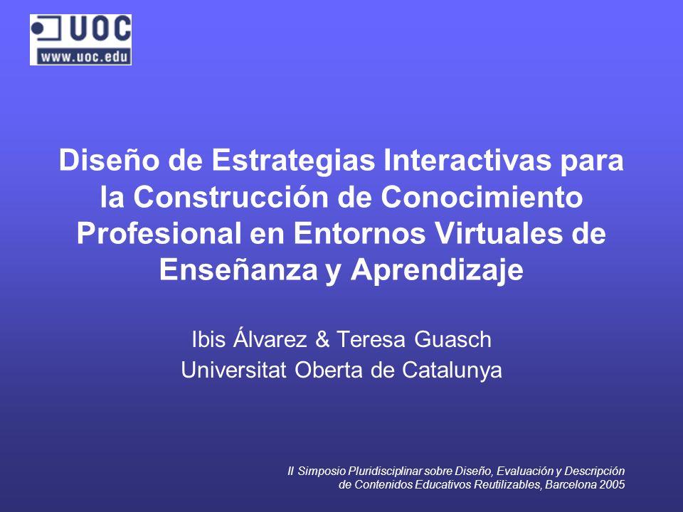 II Simposio Pluridisciplinar sobre Diseño, Evaluación y Descripción de Contenidos Educativos Reutilizables, Barcelona 2005 Diseño de Estrategias Interactivas para la Construcción de Conocimiento Profesional en Entornos Virtuales de Enseñanza y Aprendizaje Ibis Álvarez & Teresa Guasch Universitat Oberta de Catalunya