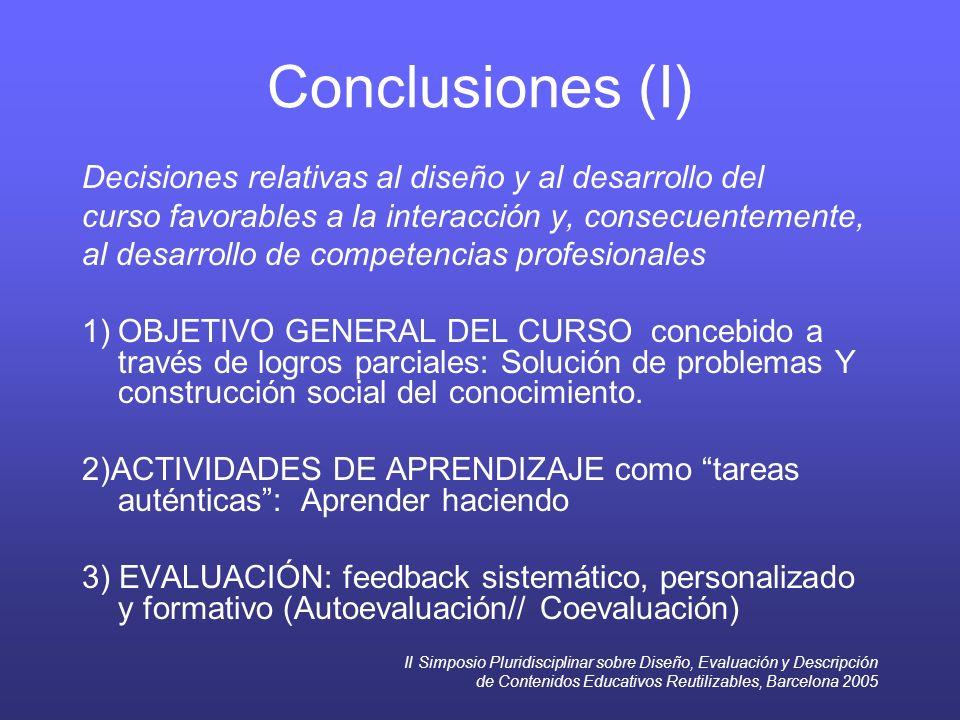 II Simposio Pluridisciplinar sobre Diseño, Evaluación y Descripción de Contenidos Educativos Reutilizables, Barcelona 2005 Conclusiones (I) Decisiones relativas al diseño y al desarrollo del curso favorables a la interacción y, consecuentemente, al desarrollo de competencias profesionales 1)OBJETIVO GENERAL DEL CURSO concebido a través de logros parciales: Solución de problemas Y construcción social del conocimiento.