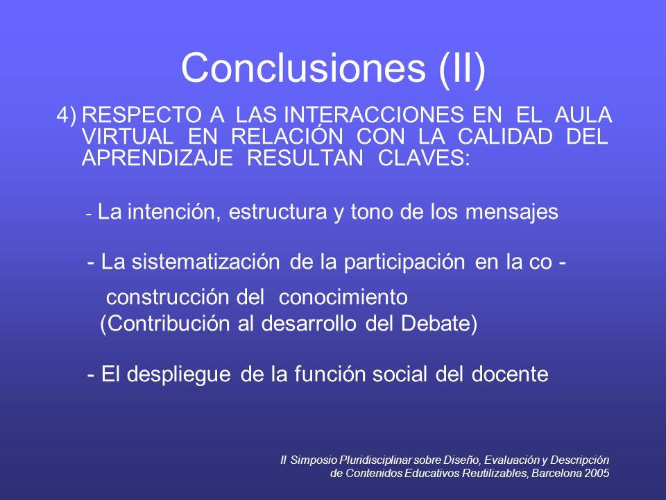 II Simposio Pluridisciplinar sobre Diseño, Evaluación y Descripción de Contenidos Educativos Reutilizables, Barcelona 2005 Conclusiones (II) 4) RESPECTO A LAS INTERACCIONES EN EL AULA VIRTUAL EN RELACIÓN CON LA CALIDAD DEL APRENDIZAJE RESULTAN CLAVES: - La intención, estructura y tono de los mensajes - La sistematización de la participación en la co - construcción del conocimiento (Contribución al desarrollo del Debate) - El despliegue de la función social del docente